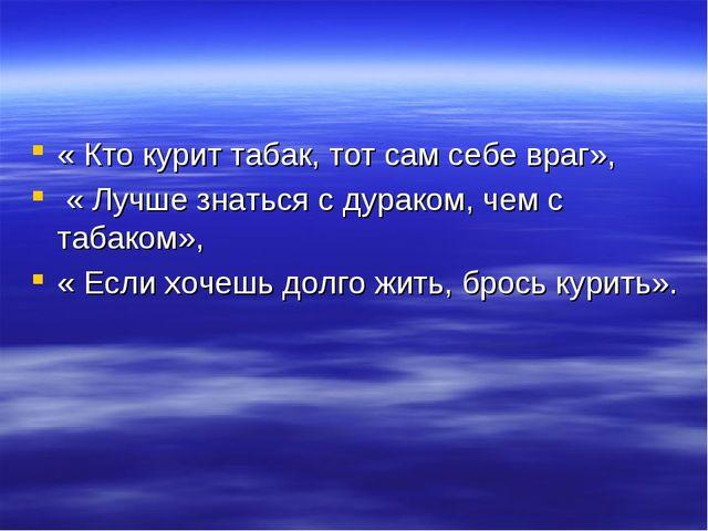 « Кто курит табак, тот сам себе враг», « Лучше знаться с дураком, чем с табак...