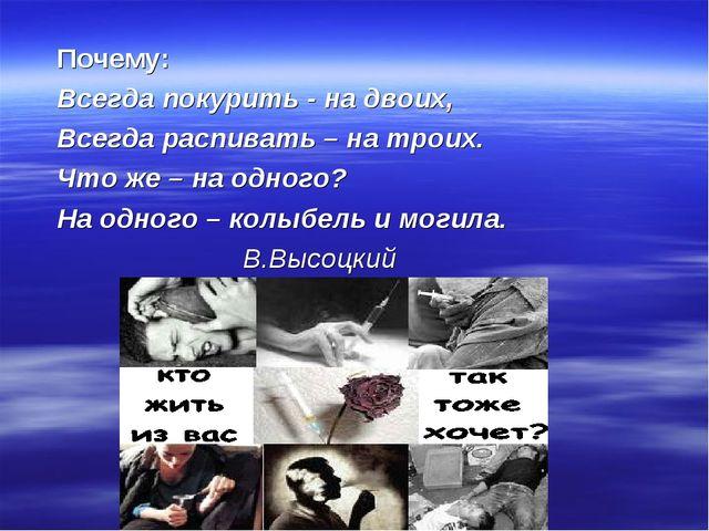 Почему: Всегда покурить - на двоих, Всегда распивать – на троих. Что же –...