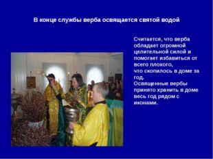 В конце службы верба освящается святой водой Считается, что верба обладает ог