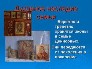 Духовное наследие семьи Бережно и трепетно хранятся иконы в семье Денисовых.
