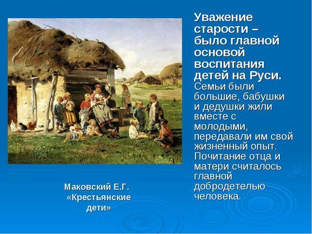 Маковский Е.Г. «Крестьянские дети» Уважение старости – было главной основой в...