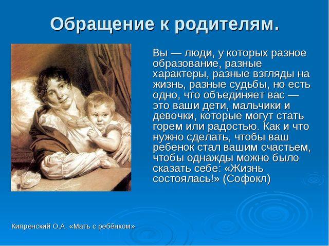 Обращение к родителям. Кипренский О.А. «Мать с ребёнком» Вы — люди, у которых...