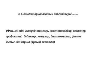 4. Слайдта орналасатын обьектілерге........ (Фон, мәтін, гиперсілтемелер, кол