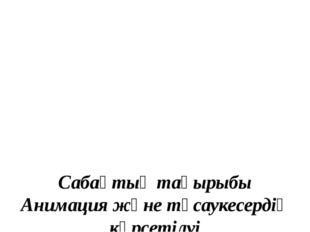 Сабақтың тақырыбы Анимация және тұсаукесердің көрсетілуі