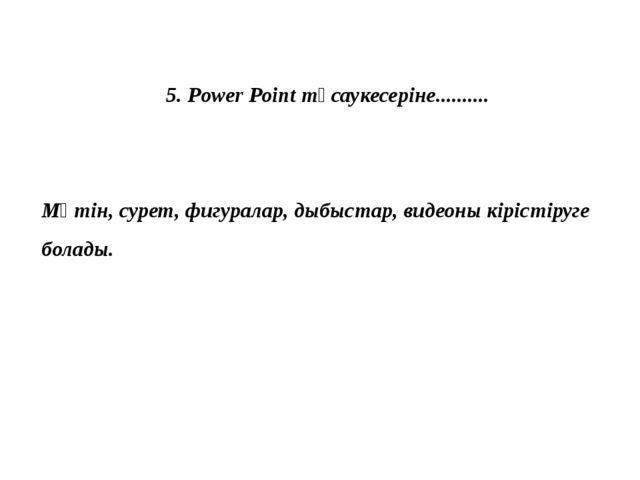 5. Power Point тұсаукесеріне.......... Мәтін, сурет, фигуралар, дыбыстар, вид...