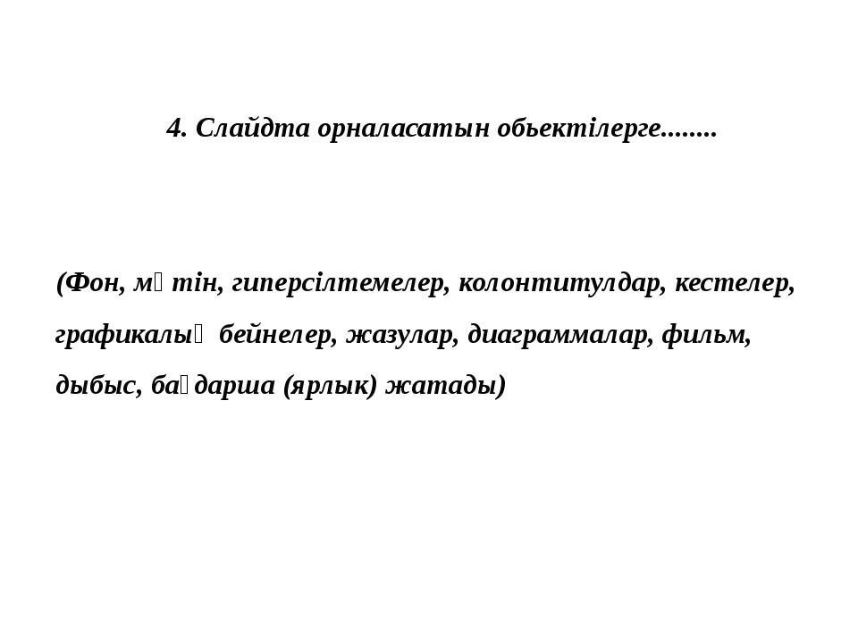 4. Слайдта орналасатын обьектілерге........ (Фон, мәтін, гиперсілтемелер, кол...