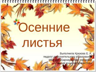 Осенние листья Выполнила Крюкова Е. А. педагог дополнительного образования МБ