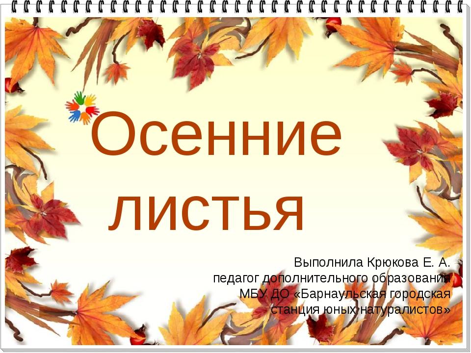Осенние листья Выполнила Крюкова Е. А. педагог дополнительного образования МБ...