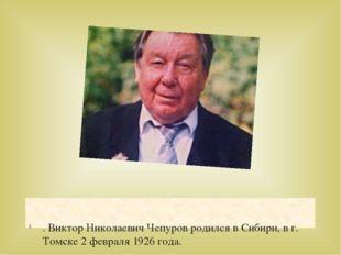 . Виктор Николаевич Чепуров родился в Сибири, в г. Томске 2 февраля 1926 года.