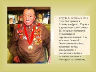 Будучи 17 летним, в 1943 году был призван в Армию, на фронт. Служил в артилле