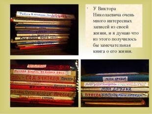 У Виктора Николаевича очень много интересных записей из своей жизни, и я дума