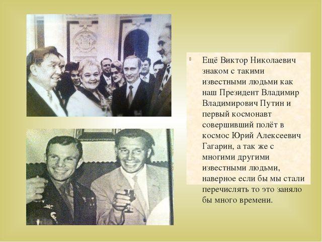 Ещё Виктор Николаевич знаком с такими известными людьми как наш Президент Вла...