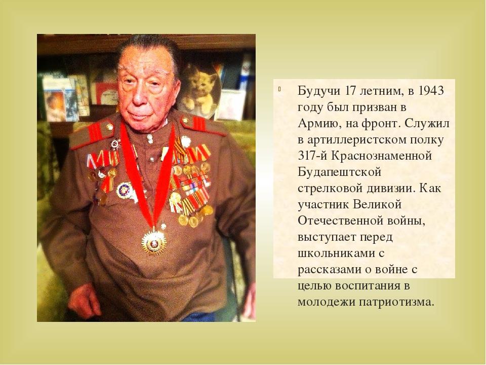 Будучи 17 летним, в 1943 году был призван в Армию, на фронт. Служил в артилле...