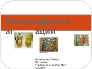 Разновидности аппликаций Балаенкова Тамара Петровна Учитель технологии МОУ СО