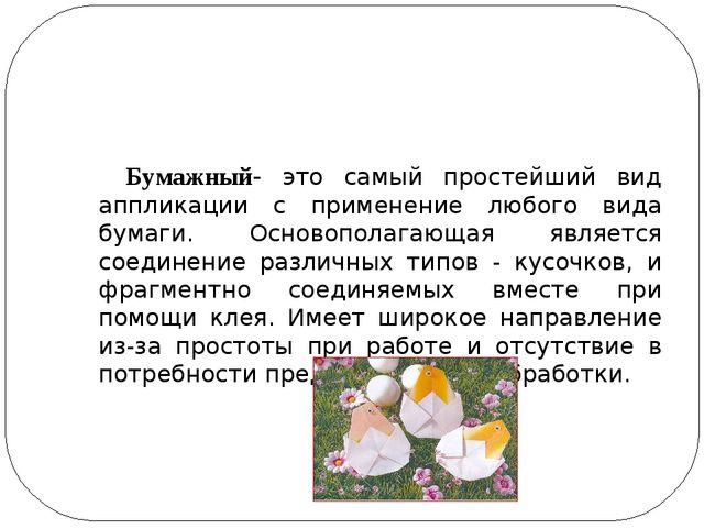 Бумажный- это самый простейший вид аппликации с применение любого вида бумаг...