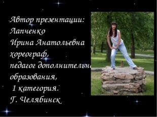 Автор презентации: Лапченко Ирина Анатольевна хореограф, педагог дополнительн