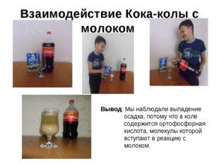 Взаимодействие Кока-колы с молоком Вывод: Мы наблюдали выпадение осадка, пото