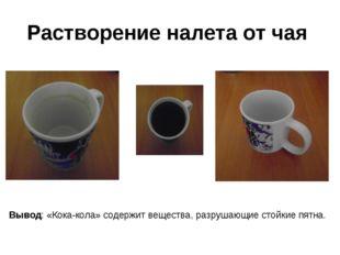Растворение налета от чая Вывод: «Кока-кола» содержит вещества, разрушающие с