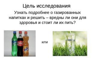 Цель исследования Узнать подробнее о газированных напитках и решить – вредны