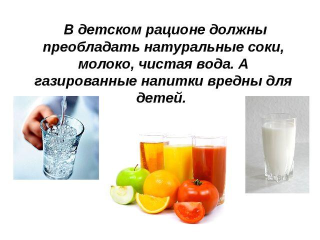 В детском рационе должны преобладать натуральные соки, молоко, чистая вода....