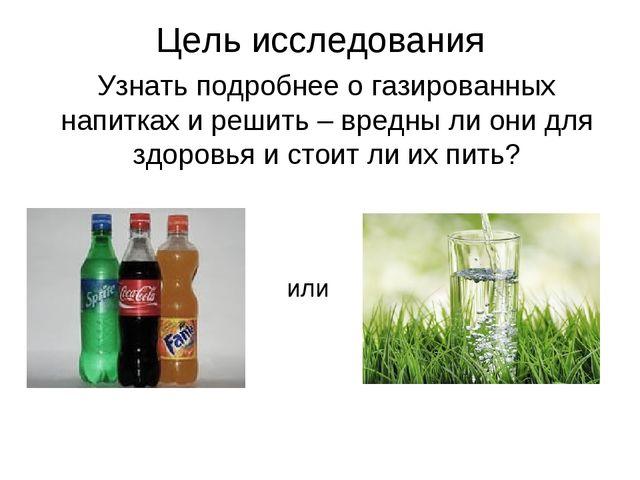 Цель исследования Узнать подробнее о газированных напитках и решить – вредны...