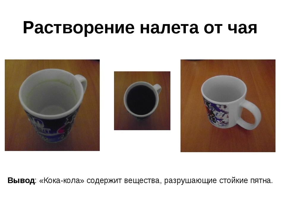 Растворение налета от чая Вывод: «Кока-кола» содержит вещества, разрушающие с...