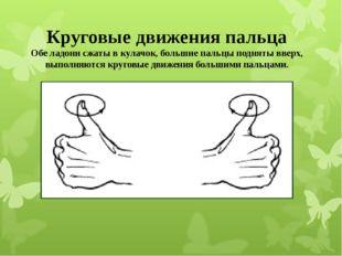 Круговые движения пальца Обе ладони сжаты в кулачок, большие пальцы подняты