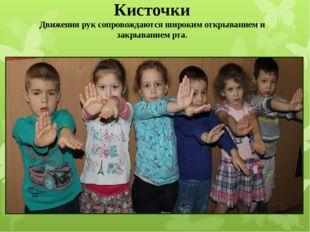 Кисточки Движения рук сопровождаются широким открыванием и закрыванием рта.
