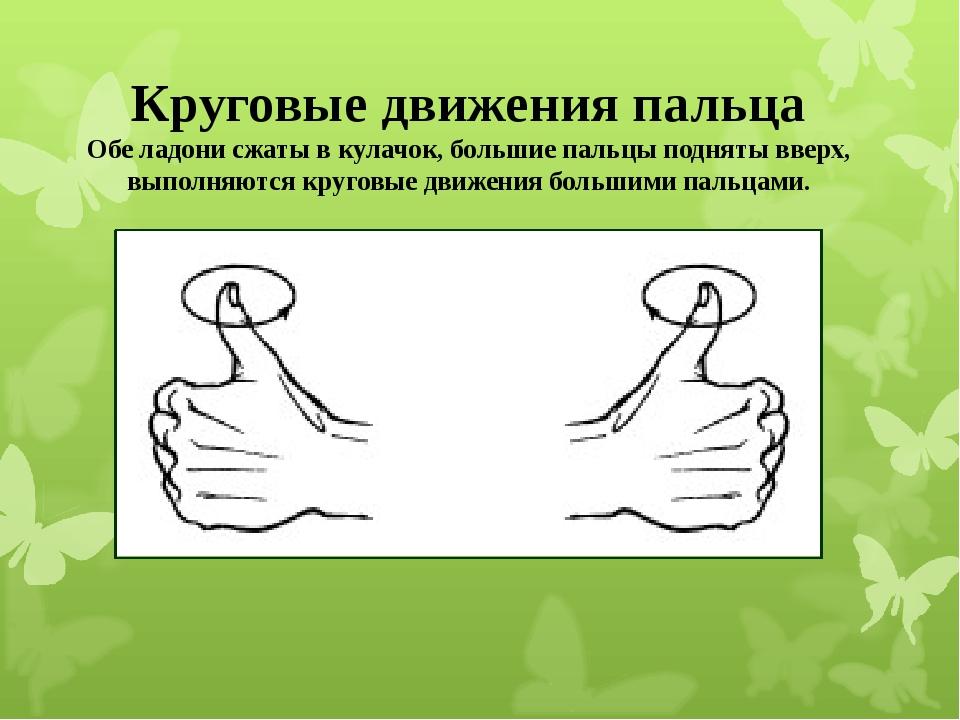 Круговые движения пальца Обе ладони сжаты в кулачок, большие пальцы подняты...