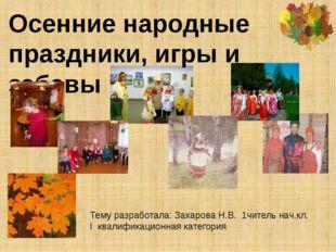 Осенние народные праздники, игры и забавы Тему разработала: Захарова Н.В. 1чи
