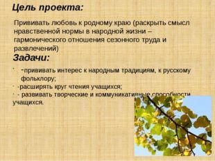 Цель проекта: Задачи: -прививать интерес к народным традициям, к русскому фол
