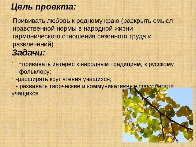 Цель проекта: Задачи: -прививать интерес к народным традициям, к русскому фол...