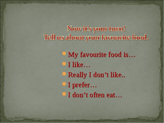 My favourite food is… I like… Really I don't like.. I prefer… I don't often e...