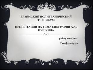 ВЯЗЕМСКИЙ ПОЛИТЕХНИЧЕСКИЙ ТЕХНИКУМ ПРЕЗЕНТАЦИЯ НА ТЕМУ БИОГРАФИЯ А. С. ПУШКИН