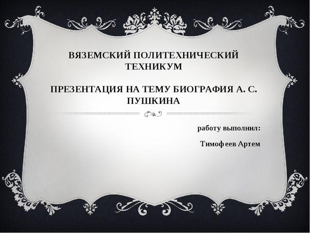 ВЯЗЕМСКИЙ ПОЛИТЕХНИЧЕСКИЙ ТЕХНИКУМ ПРЕЗЕНТАЦИЯ НА ТЕМУ БИОГРАФИЯ А. С. ПУШКИН...