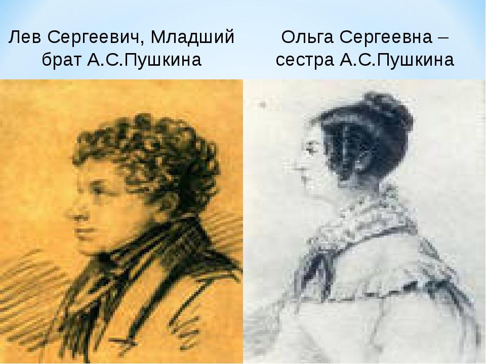 Лев Сергеевич, Младший брат А.С.Пушкина Ольга Сергеевна – сестра А.С.Пушкина