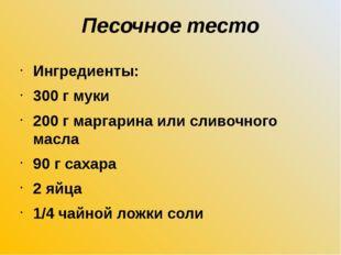 Песочное тесто Ингредиенты: 300 г муки 200 г маргарина или сливочного масла 9