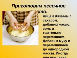 Приготовим песочное тесто. Яйца взбиваем с сахаром. добавим масло, соль и тща