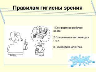 Правилам гигиены зрения 1.Комфортное рабочее место. 2.Специальное питание для