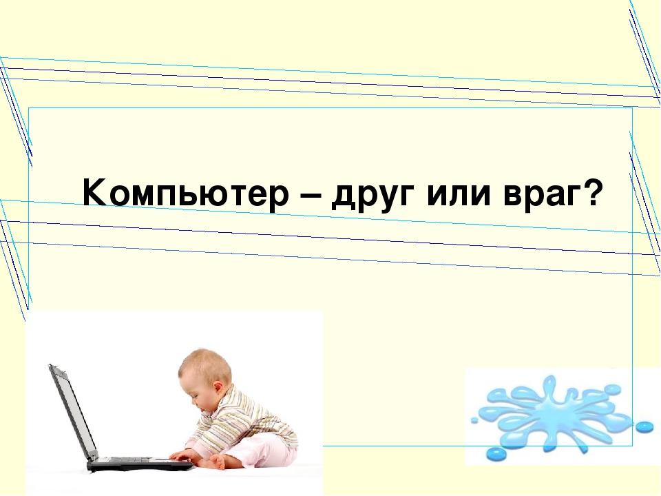 Компьютер – друг или враг?