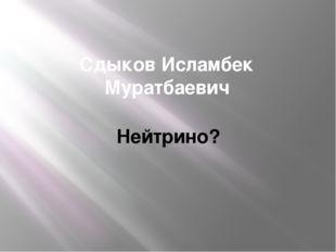 Сдыков Исламбек Муратбаевич Нейтрино?
