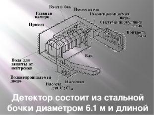 Детектор состоит из стальной бочки диаметром 6.1 м и длиной 14.6 м, содержащ