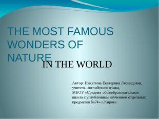 THE MOST FAMOUS WONDERS OF NATURE IN THE WORLD Автор: Никулина Екатерина Леон