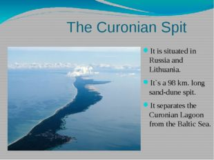 The Curonian Spit It is situated in Russia and Lithuania. It`s a 98 km. long