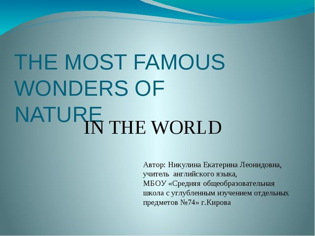 THE MOST FAMOUS WONDERS OF NATURE IN THE WORLD Автор: Никулина Екатерина Леон...