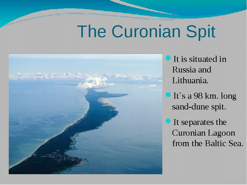 The Curonian Spit It is situated in Russia and Lithuania. It`s a 98 km. long...