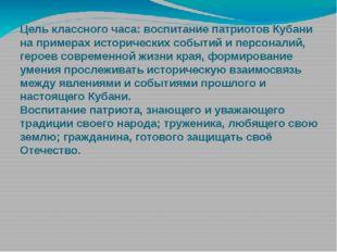 Цель классного часа: воспитание патриотов Кубани на примерах исторических соб