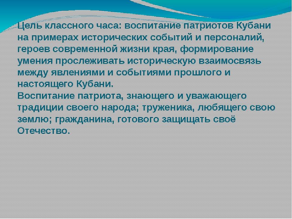 Цель классного часа: воспитание патриотов Кубани на примерах исторических соб...