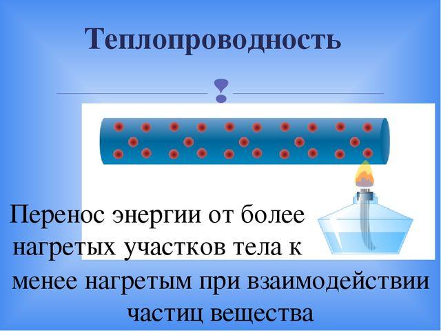 Теплопроводность Перенос энергии от более нагретых участков тела к менее нагр...