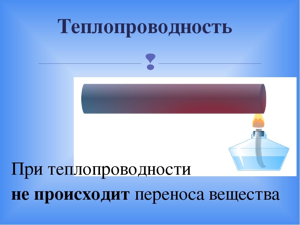 Теплопроводность При теплопроводности не происходит переноса вещества 